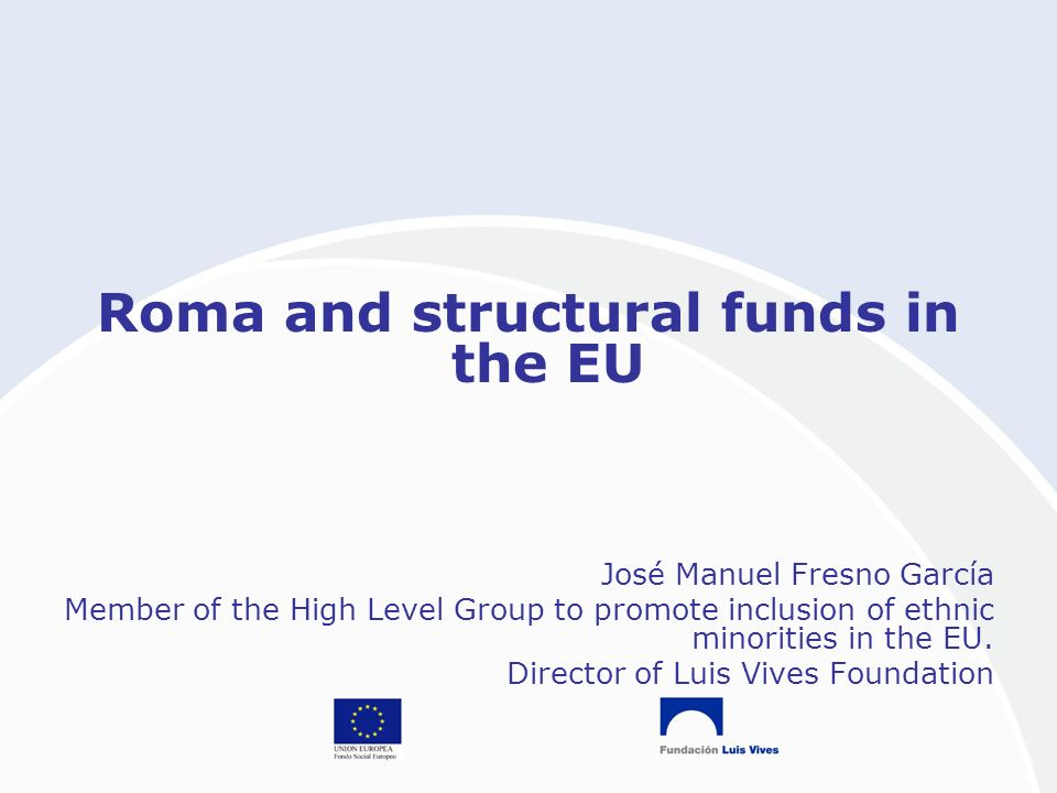 Roma and structural funds in the EU José Manuel Fresno García Member of the High Level Group to promote inclusion of ethnic minorities in the EU.