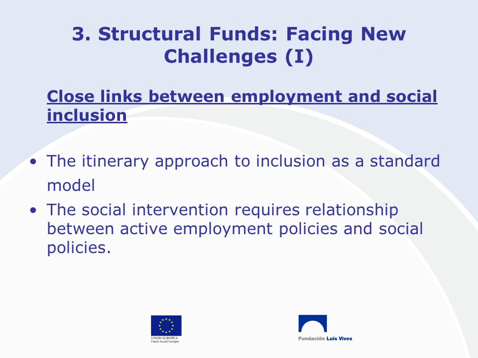 3. Structural Funds: Facing New Challenges (I) Close links between employment and social inclusion The itinerary approach to inclusion as a standard m