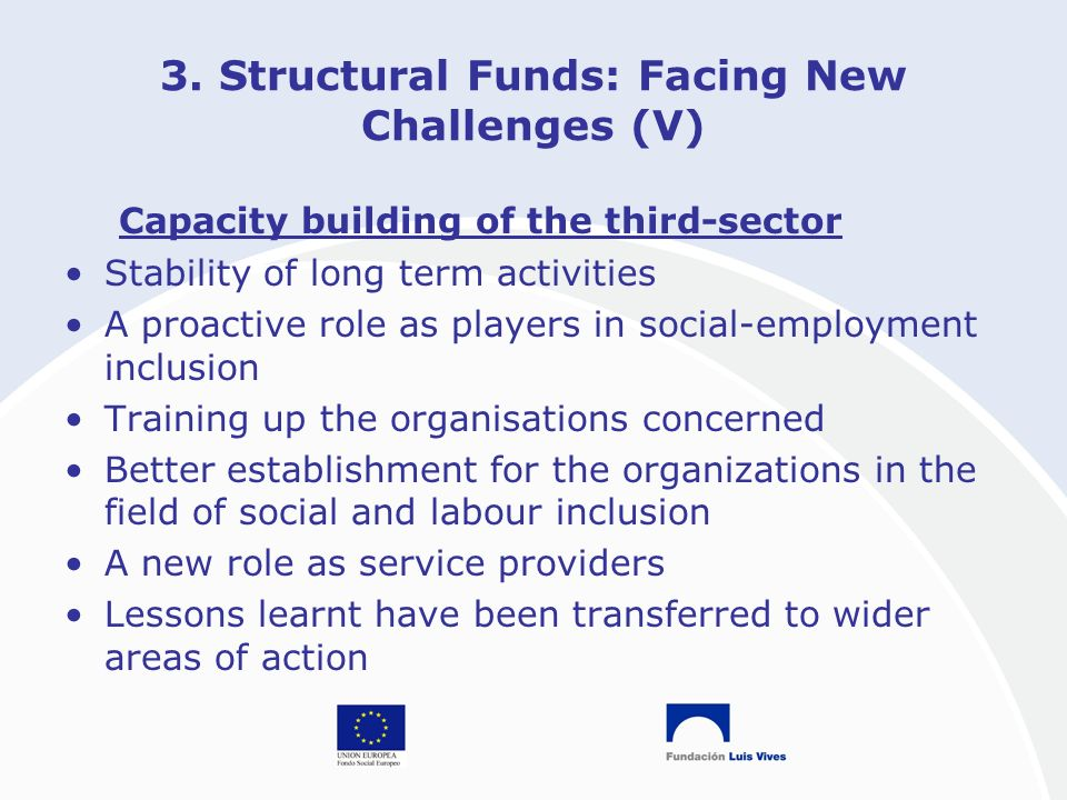 3. Structural Funds: Facing New Challenges (V) Capacity building of the third-sector Stability of long term activities A proactive role as players in