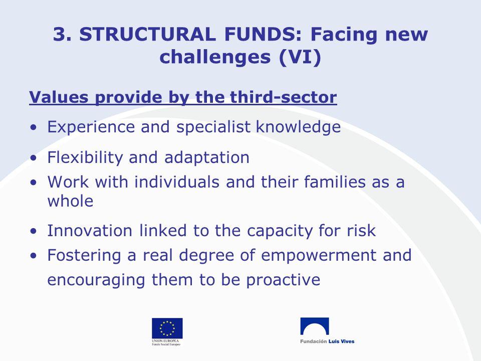 3. STRUCTURAL FUNDS: Facing new challenges (VI) Values provide by the third-sector Experience and specialist knowledge Flexibility and adaptation Work