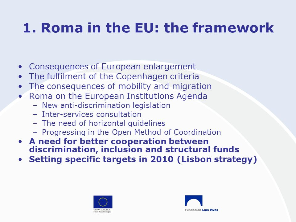 1. Roma in the EU: the framework Consequences of European enlargement The fulfilment of the Copenhagen criteria The consequences of mobility and migra