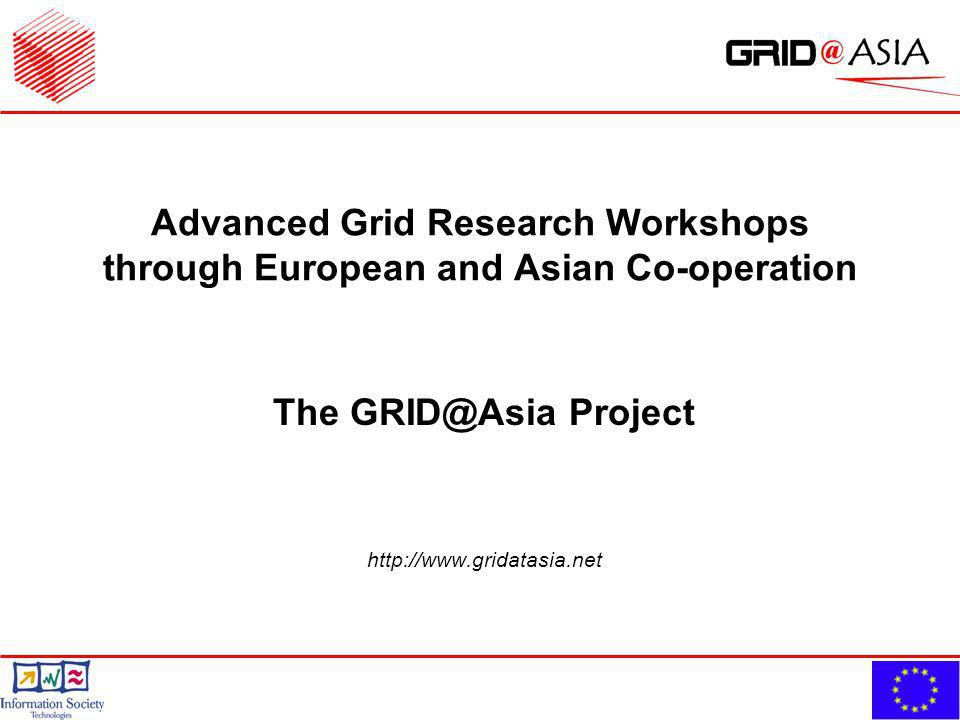 Advanced Grid Research Workshops through European and Asian Co-operation The GRID@Asia Project http://www.gridatasia.net