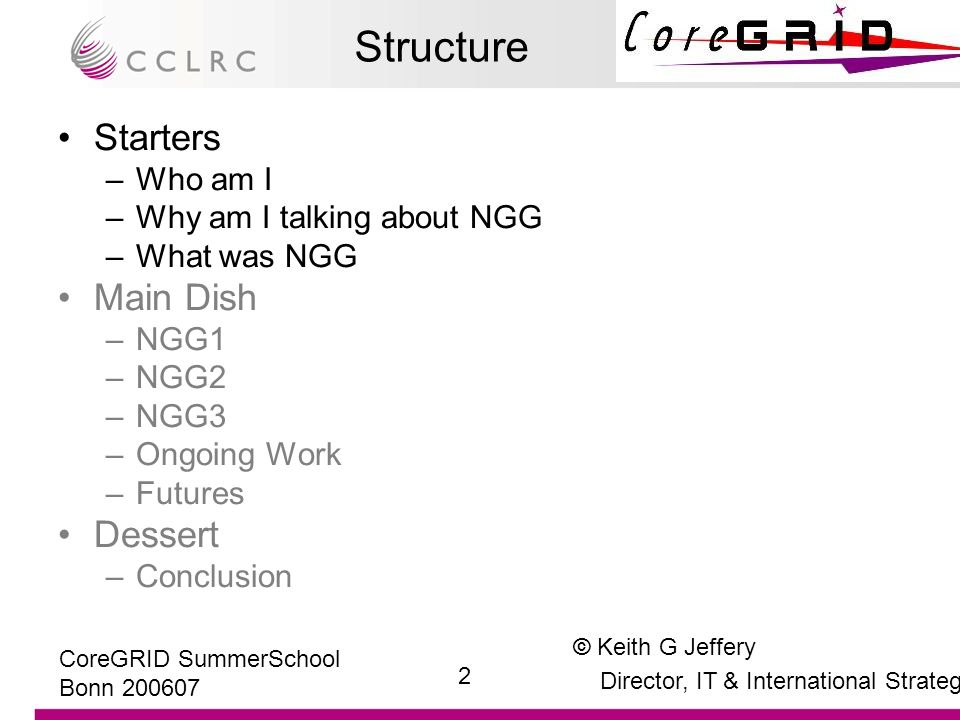 © Keith G Jeffery Director, IT & International Strategy 13 CoreGRID SummerSchool Bonn 200607 Call2 (NGG1) Projects Funded Main Dish NOTE