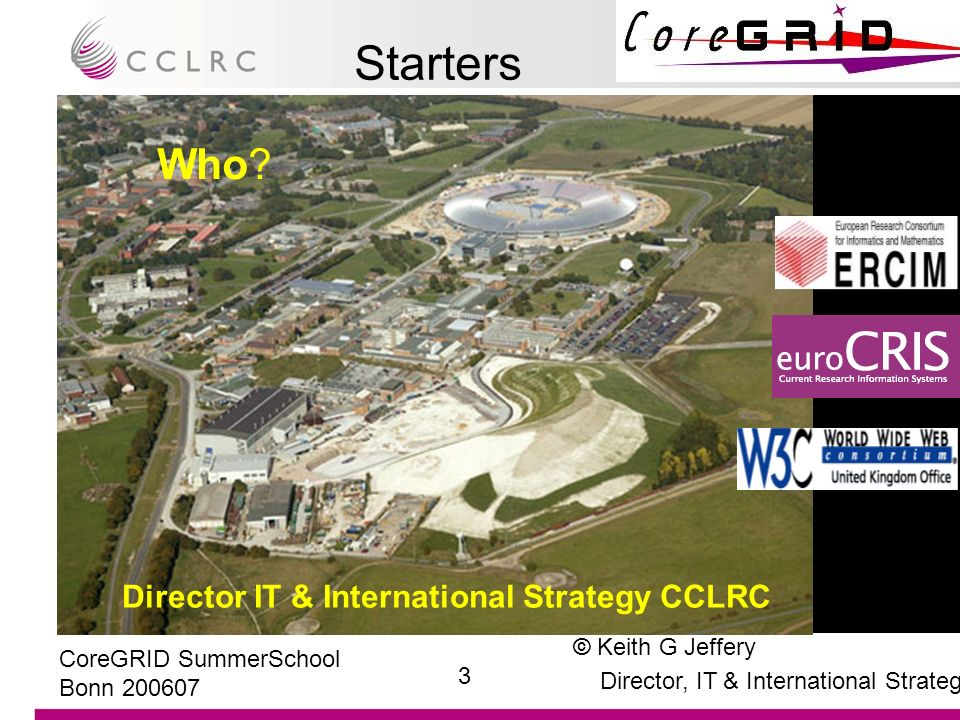 © Keith G Jeffery Director, IT & International Strategy 4 CoreGRID SummerSchool Bonn 200607 Starters Why (am I talking about this) –One of three initiators of NGG Thierry Priol, INRIA Domenico Laforenza, CNR –Participant in all three NGG Expert Groups Editor-in-Chief NGG2 Chair NGG3