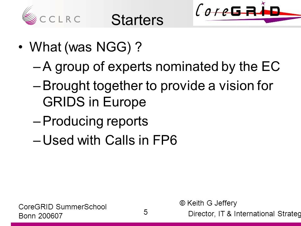 © Keith G Jeffery Director, IT & International Strategy 26 CoreGRID SummerSchool Bonn 200607 Ongoing Work: Strategic Direction –A subset of NGG expert group formed the CHALLENGERS SSA Ongoing Work: International –Grid@Asia Ongoing Work: Training –Fellowships eg CoreGRID –Workshops especially in SSAs Main Dish