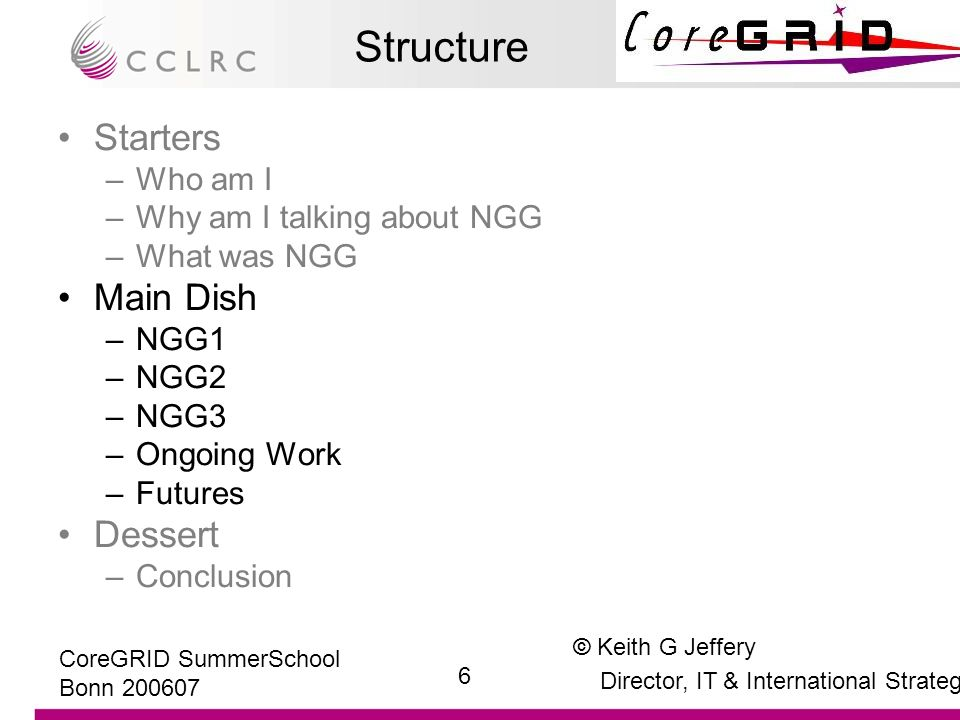 © Keith G Jeffery Director, IT & International Strategy 17 CoreGRID SummerSchool Bonn 200607 Call 5 Projects paid attention to NGG2 report XtreemOS (IP) seeks to extend the Linux operating system to Grid environments and virtual organisation contexts.