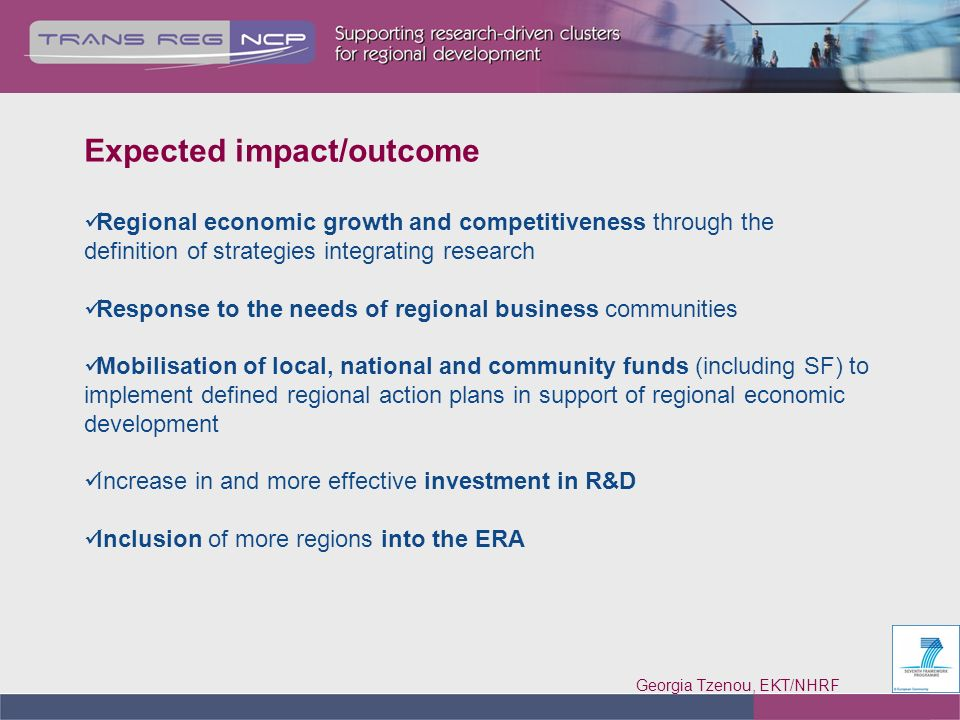 Georgia Tzenou, EKT/NHRF Expected impact/outcome Regional economic growth and competitiveness through the definition of strategies integrating research Response to the needs of regional business communities Mobilisation of local, national and community funds (including SF) to implement defined regional action plans in support of regional economic development Increase in and more effective investment in R&D Inclusion of more regions into the ERA
