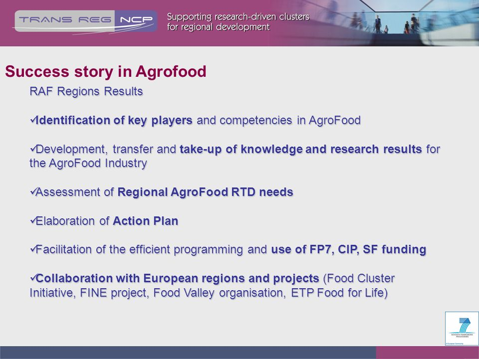 RAF Regions Results Identification of key players and competencies in AgroFood Identification of key players and competencies in AgroFood Development, transfer and take-up of knowledge and research results for the AgroFood Industry Development, transfer and take-up of knowledge and research results for the AgroFood Industry Assessment of Regional AgroFood RTD needs Assessment of Regional AgroFood RTD needs Elaboration of Action Plan Elaboration of Action Plan Facilitation of the efficient programming and use of FP7, CIP, SF funding Facilitation of the efficient programming and use of FP7, CIP, SF funding Collaboration with European regions and projects (Food Cluster Initiative, FINE project, Food Valley organisation, ETP Food for Life) Collaboration with European regions and projects (Food Cluster Initiative, FINE project, Food Valley organisation, ETP Food for Life) Success story in Agrofood
