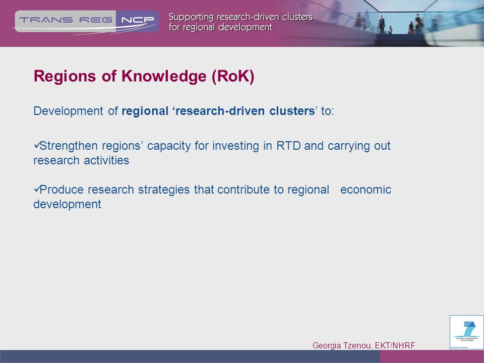 Georgia Tzenou, EKT/NHRF 5 Research-driven cluster under FP7-RoK Triple helix: At least one research entity, one business entity and one regional authority from the same geographical region Other actors (consultants, associations, etc.) and actors from different geographical area additionally to triple helix