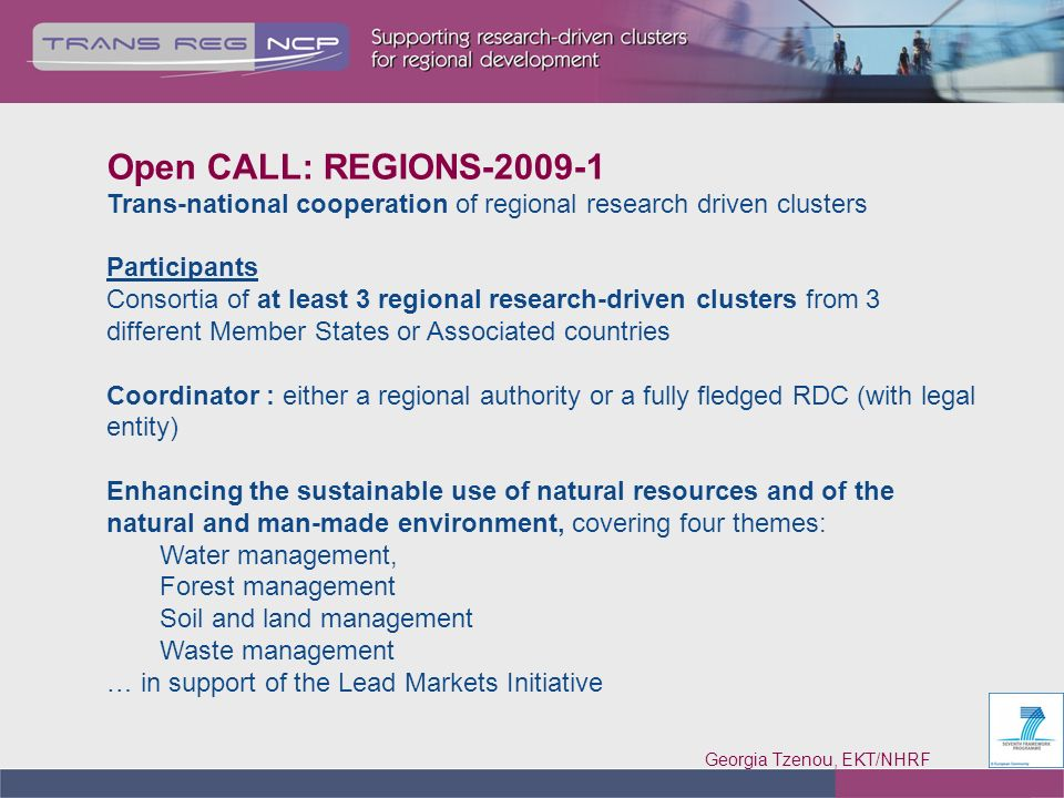 Georgia Tzenou, EKT/NHRF 7 Open CALL: REGIONS-2009-1 Trans-national cooperation of regional research driven clusters Participants Consortia of at least 3 regional research-driven clusters from 3 different Member States or Associated countries Coordinator : either a regional authority or a fully fledged RDC (with legal entity) Enhancing the sustainable use of natural resources and of the natural and man-made environment, covering four themes: Water management, Forest management Soil and land management Waste management … in support of the Lead Markets Initiative