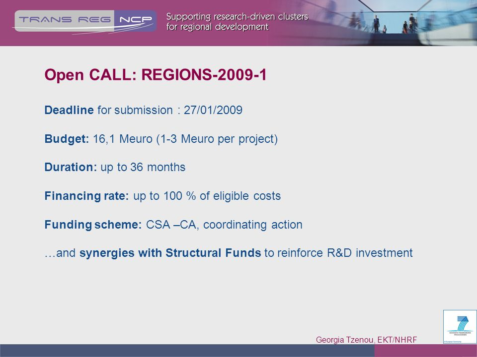Georgia Tzenou, EKT/NHRF 8 Open CALL: REGIONS-2009-1 Deadline for submission : 27/01/2009 Budget: 16,1 Meuro (1-3 Meuro per project) Duration: up to 36 months Financing rate: up to 100 % of eligible costs Funding scheme: CSA –CA, coordinating action …and synergies with Structural Funds to reinforce R&D investment