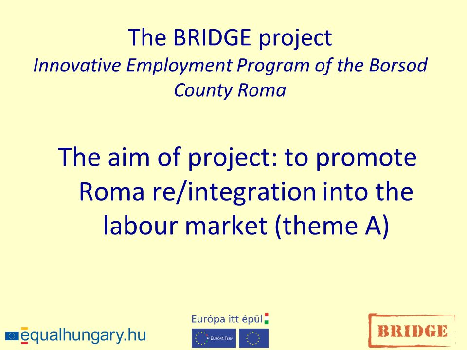 The BRIDGE project Innovative Employment Program of the Borsod County Roma The aim of project: to promote Roma re/integration into the labour market (