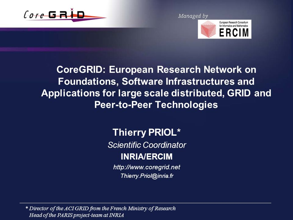 CoreGRID: European Research Network on Foundations, Software Infrastructures and Applications for large scale distributed, GRID and Peer-to-Peer Technologies Thierry PRIOL* Scientific Coordinator INRIA/ERCIM http://www.coregrid.net Thierry.Priol@inria.fr * Director of the ACI GRID from the French Ministry of Research Head of the PARIS project-team at INRIA