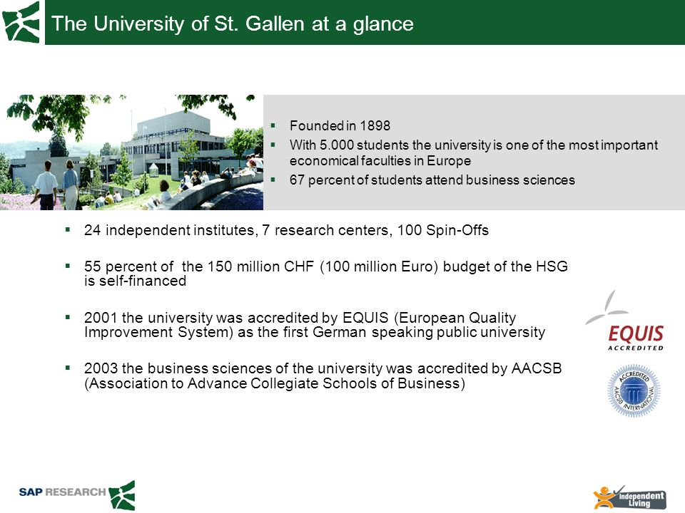 The University of St. Gallen at a glance 24 independent institutes, 7 research centers, 100 Spin-Offs 55 percent of the 150 million CHF (100 million E