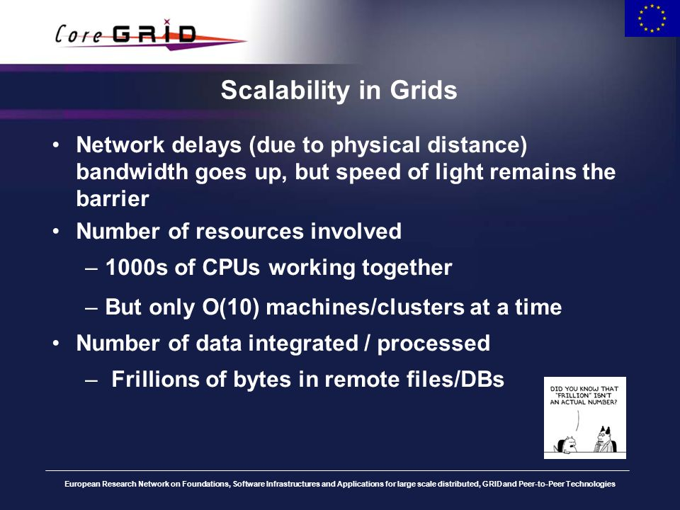European Research Network on Foundations, Software Infrastructures and Applications for large scale distributed, GRID and Peer-to-Peer Technologies Scalability in Grids Network delays (due to physical distance) bandwidth goes up, but speed of light remains the barrier Number of resources involved –1000s of CPUs working together –But only O(10) machines/clusters at a time Number of data integrated / processed – Frillions of bytes in remote files/DBs