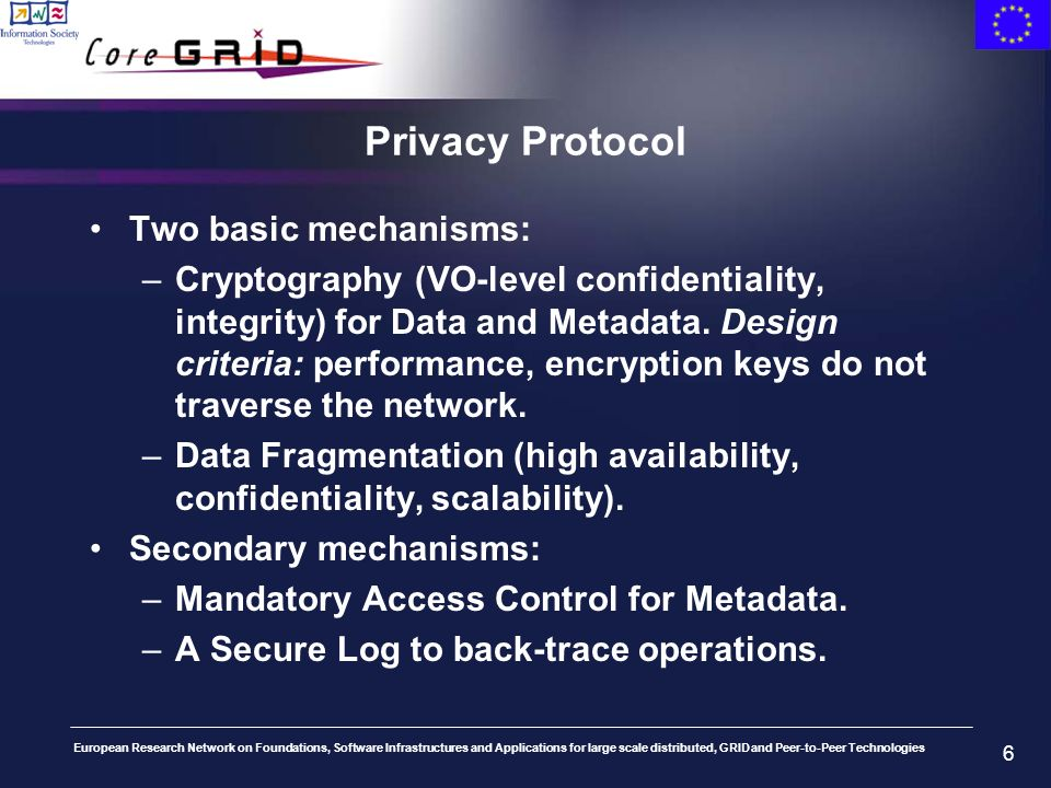 European Research Network on Foundations, Software Infrastructures and Applications for large scale distributed, GRID and Peer-to-Peer Technologies 6 Privacy Protocol Two basic mechanisms: –Cryptography (VO-level confidentiality, integrity) for Data and Metadata.