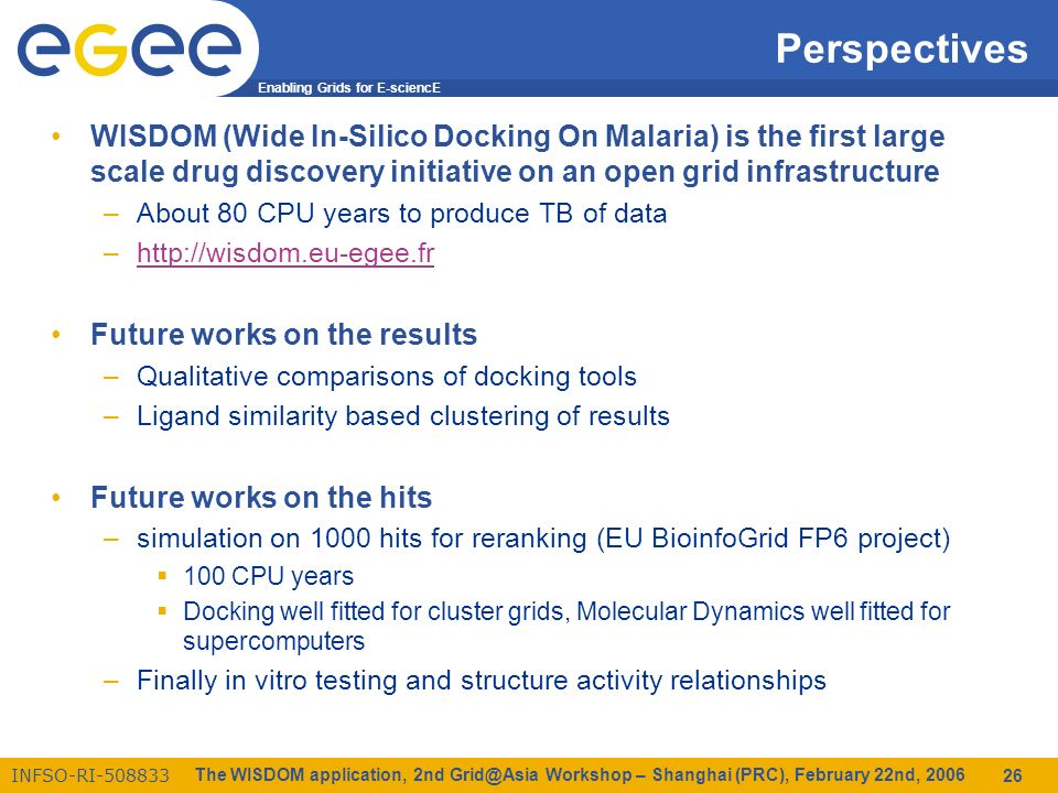 Enabling Grids for E-sciencE INFSO-RI-508833 The WISDOM application, 2nd Grid@Asia Workshop – Shanghai (PRC), February 22nd, 2006 26 Perspectives WISDOM (Wide In-Silico Docking On Malaria) is the first large scale drug discovery initiative on an open grid infrastructure –About 80 CPU years to produce TB of data –http://wisdom.eu-egee.frhttp://wisdom.eu-egee.fr Future works on the results –Qualitative comparisons of docking tools –Ligand similarity based clustering of results Future works on the hits –simulation on 1000 hits for reranking (EU BioinfoGrid FP6 project) 100 CPU years Docking well fitted for cluster grids, Molecular Dynamics well fitted for supercomputers –Finally in vitro testing and structure activity relationships