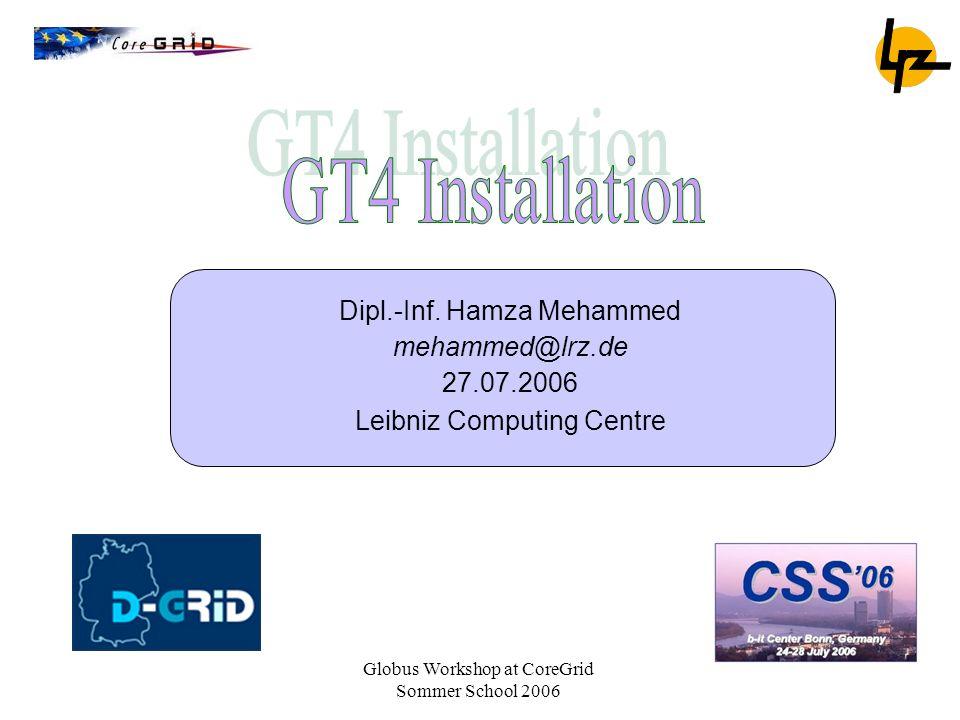 Globus Workshop at CoreGrid Sommer School 2006 Dipl.-Inf. Hamza Mehammed mehammed@lrz.de 27.07.2006 Leibniz Computing Centre