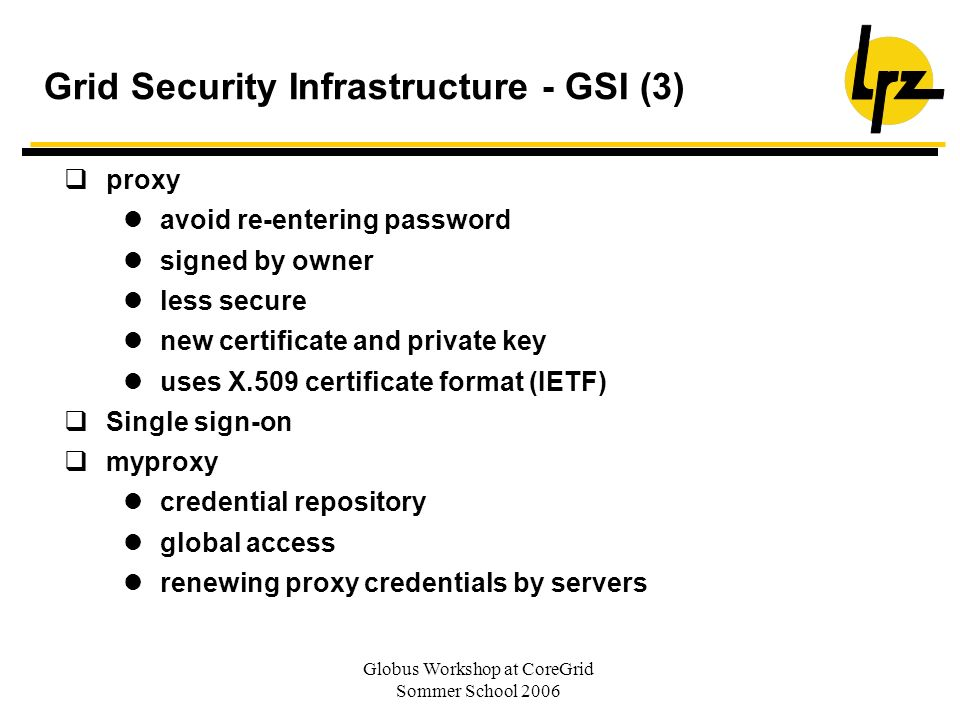 Globus Workshop at CoreGrid Sommer School 2006 Grid Security Infrastructure - GSI (3) proxy avoid re-entering password signed by owner less secure new