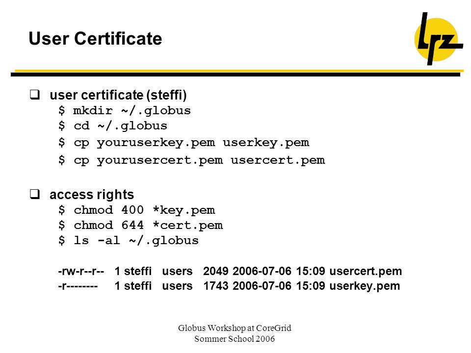 Globus Workshop at CoreGrid Sommer School 2006 User Certificate user certificate (steffi) $ mkdir ~/.globus $ cd ~/.globus $ cp youruserkey.pem userke