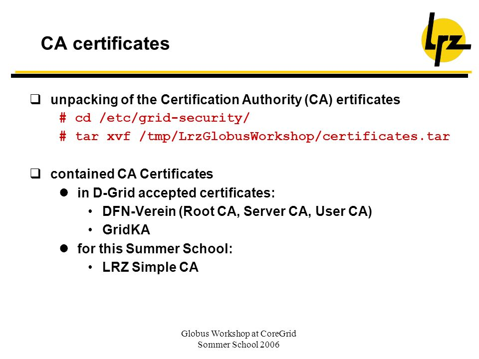 Globus Workshop at CoreGrid Sommer School 2006 CA certificates unpacking of the Certification Authority (CA) ertificates # cd /etc/grid-security/ # ta