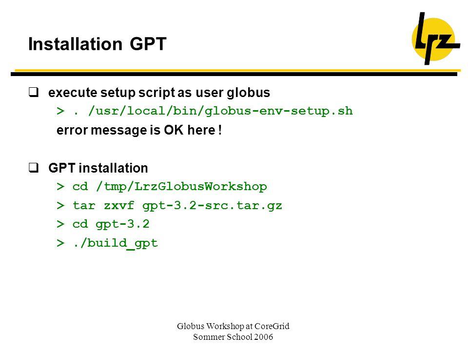 Globus Workshop at CoreGrid Sommer School 2006 Installation GPT execute setup script as user globus >. /usr/local/bin/globus-env-setup.sh error messag