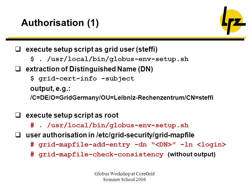 Globus Workshop at CoreGrid Sommer School 2006 Authorisation (1) execute setup script as grid user (steffi) $. /usr/local/bin/globus-env-setup.sh extr