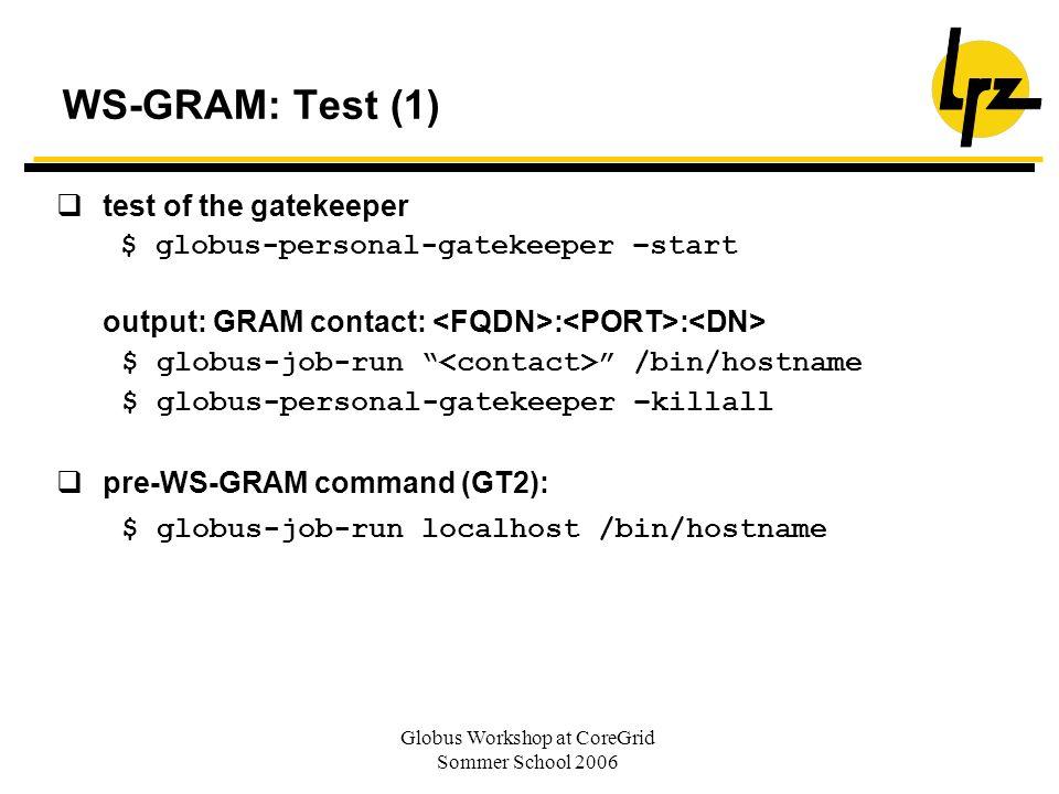 Globus Workshop at CoreGrid Sommer School 2006 WS-GRAM: Test (1) test of the gatekeeper $ globus-personal-gatekeeper –start output: GRAM contact: : :