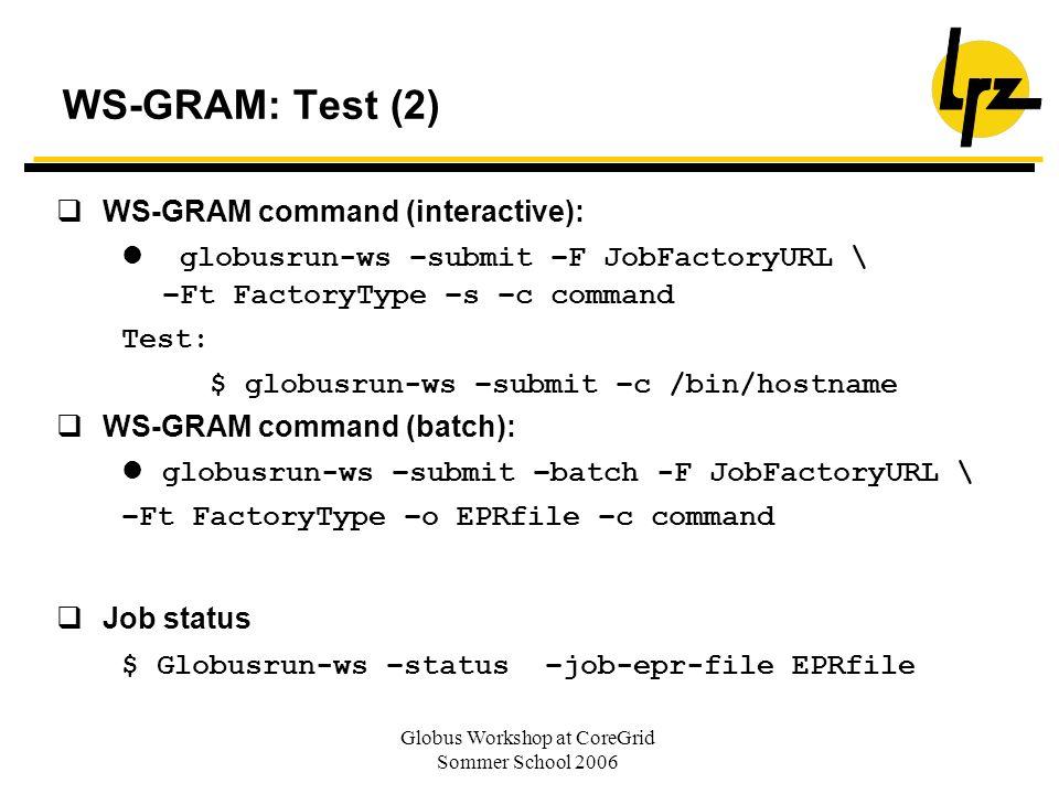 Globus Workshop at CoreGrid Sommer School 2006 WS-GRAM: Test (2) WS-GRAM command (interactive): globusrun-ws –submit –F JobFactoryURL \ –Ft FactoryTyp