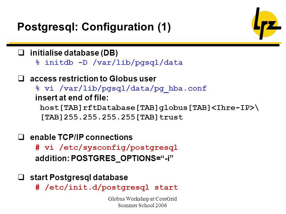 Globus Workshop at CoreGrid Sommer School 2006 Postgresql: Configuration (1) initialise database (DB) % initdb -D /var/lib/pgsql/data access restricti