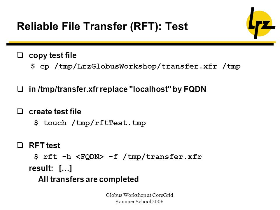 Globus Workshop at CoreGrid Sommer School 2006 Reliable File Transfer (RFT): Test copy test file $ cp /tmp/LrzGlobusWorkshop/transfer.xfr /tmp in /tmp