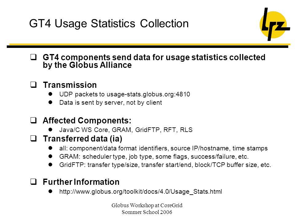 Globus Workshop at CoreGrid Sommer School 2006 GT4 Usage Statistics Collection GT4 components send data for usage statistics collected by the Globus A