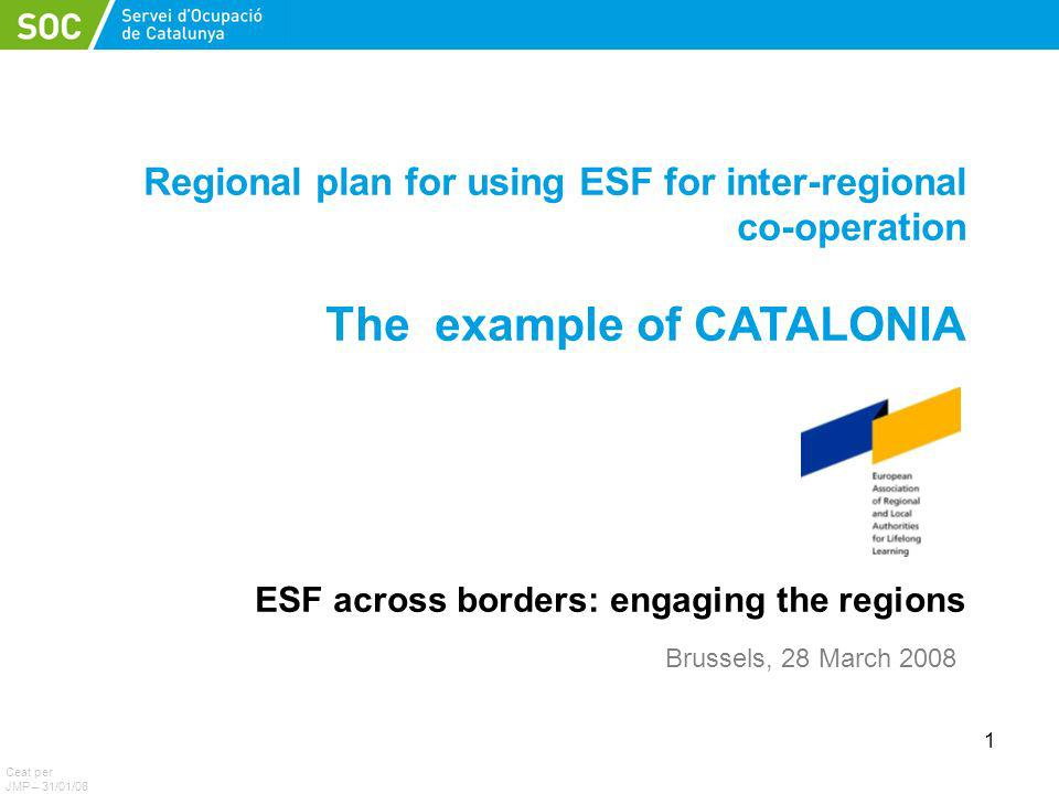 1 Regional plan for using ESF for inter-regional co-operation The example of CATALONIA ESF across borders: engaging the regions Ceat per JMP – 31/01/08 Brussels, 28 March 2008