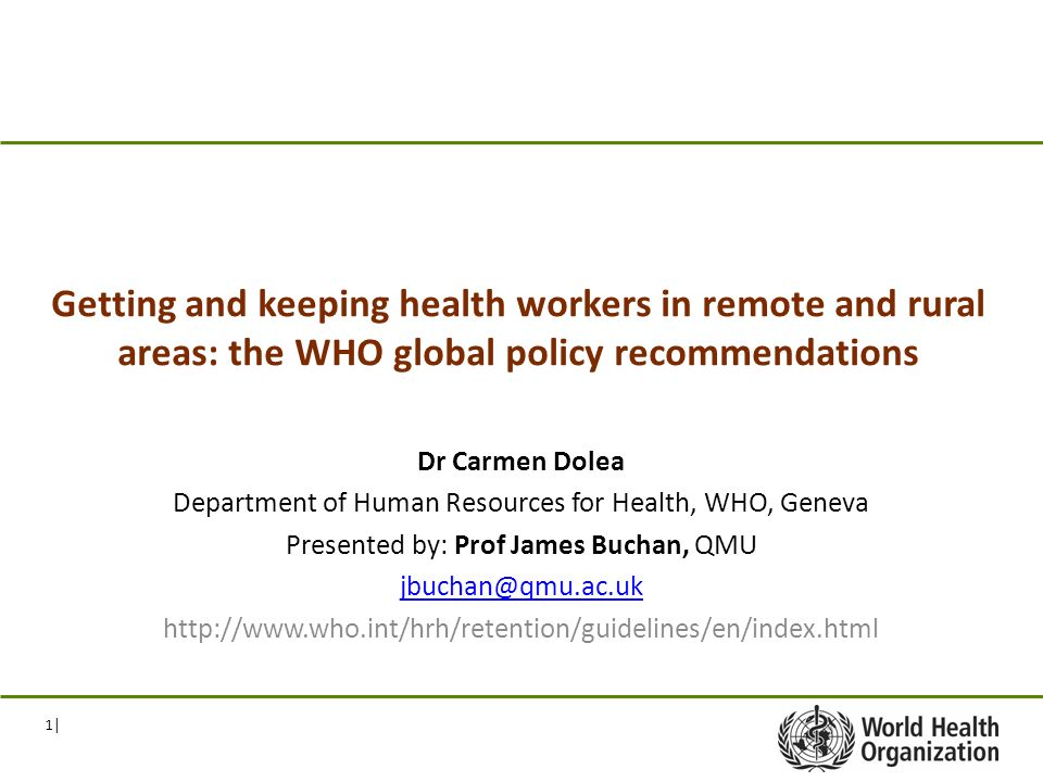 1| Getting and keeping health workers in remote and rural areas: the WHO global policy recommendations Dr Carmen Dolea Department of Human Resources for Health, WHO, Geneva Presented by: Prof James Buchan, QMU jbuchan@qmu.ac.uk http://www.who.int/hrh/retention/guidelines/en/index.html