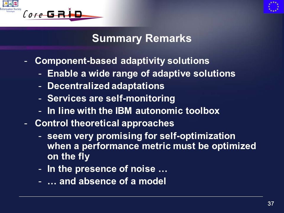 37 Summary Remarks -Component-based adaptivity solutions -Enable a wide range of adaptive solutions -Decentralized adaptations -Services are self-monitoring -In line with the IBM autonomic toolbox -Control theoretical approaches -seem very promising for self-optimization when a performance metric must be optimized on the fly -In the presence of noise … -… and absence of a model