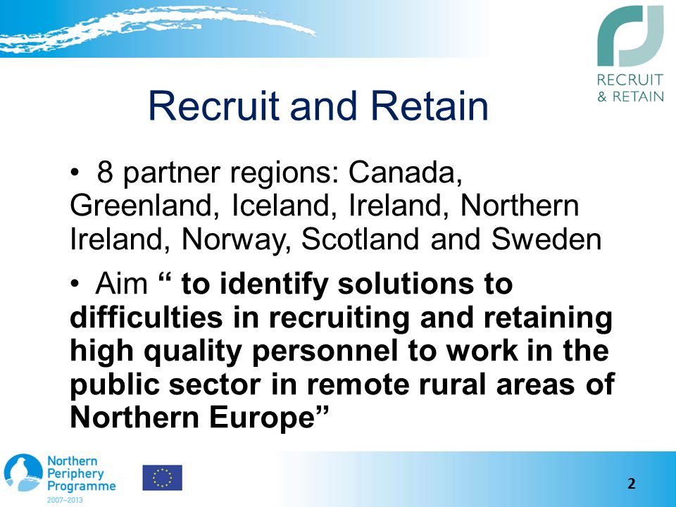 Recruit and Retain 8 partner regions: Canada, Greenland, Iceland, Ireland, Northern Ireland, Norway, Scotland and Sweden Aim to identify solutions to difficulties in recruiting and retaining high quality personnel to work in the public sector in remote rural areas of Northern Europe 2