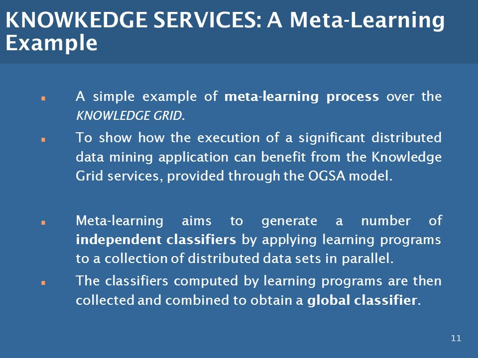 11 KNOWKEDGE SERVICES: A Meta-Learning Example n A simple example of meta-learning process over the KNOWLEDGE GRID.