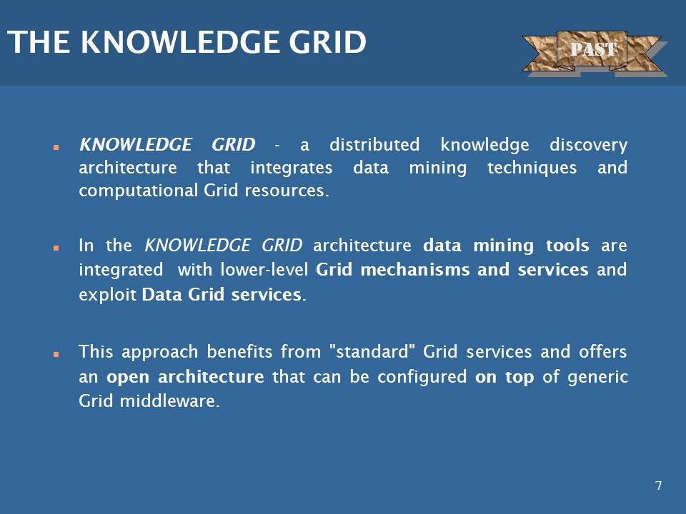 7 n KNOWLEDGE GRID - a distributed knowledge discovery architecture that integrates data mining techniques and computational Grid resources. n In the