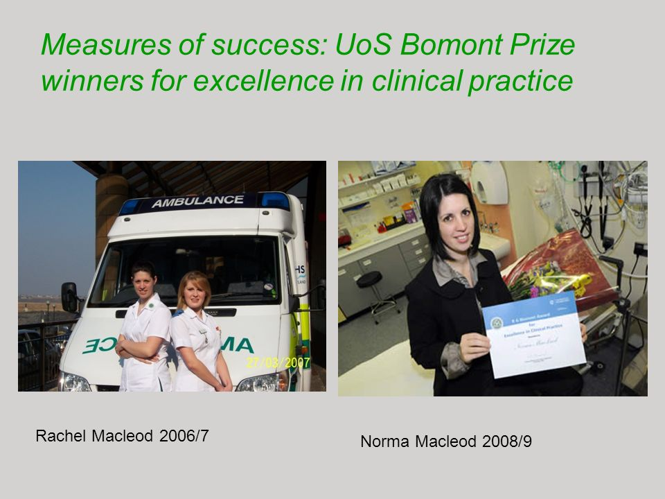 Measures of success: UoS Bomont Prize winners for excellence in clinical practice Rachel Macleod 2006/7 Norma Macleod 2008/9