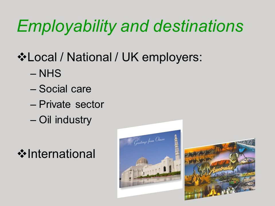 Employability and destinations Local / National / UK employers: –NHS –Social care –Private sector –Oil industry International