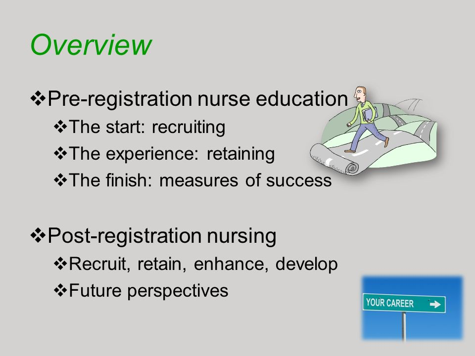Overview Pre-registration nurse education The start: recruiting The experience: retaining The finish: measures of success Post-registration nursing Re