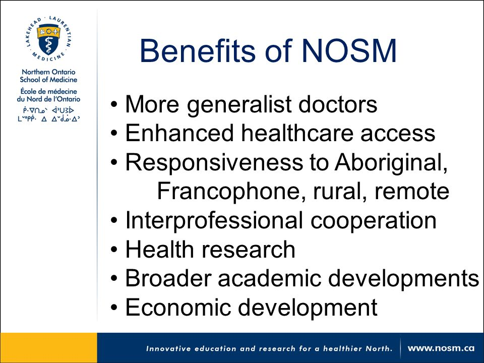 Benefits of NOSM More generalist doctors Enhanced healthcare access Responsiveness to Aboriginal, Francophone, rural, remote Interprofessional cooperation Health research Broader academic developments Economic development