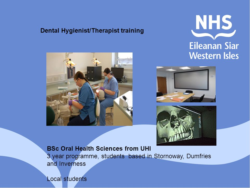 BSc Oral Health Sciences from UHI 3 year programme, students based in Stornoway, Dumfries and Inverness Local students Dental Hygienist/Therapist trai