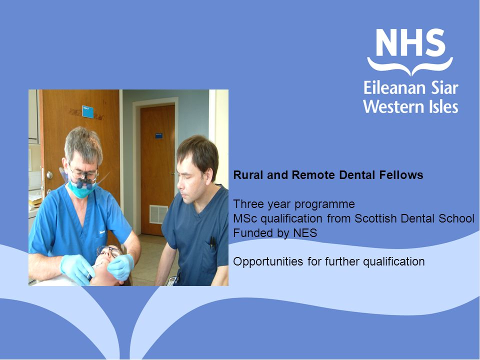 Rural and Remote Dental Fellows Three year programme MSc qualification from Scottish Dental School Funded by NES Opportunities for further qualificati
