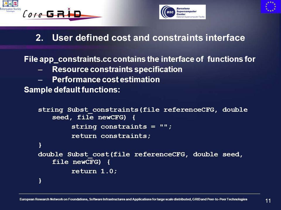 European Research Network on Foundations, Software Infrastructures and Applications for large scale distributed, GRID and Peer-to-Peer Technologies 11 2.User defined cost and constraints interface File app_constraints.cc contains the interface of functions for –Resource constraints specification –Performance cost estimation Sample default functions: string Subst_constraints(file referenceCFG, double seed, file newCFG) { string constraints = ; return constraints; } double Subst_cost(file referenceCFG, double seed, file newCFG) { return 1.0; }