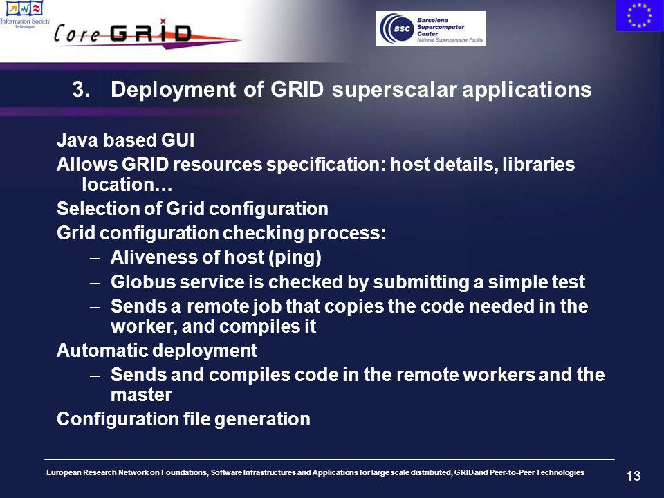 European Research Network on Foundations, Software Infrastructures and Applications for large scale distributed, GRID and Peer-to-Peer Technologies 13 3.Deployment of GRID superscalar applications Java based GUI Allows GRID resources specification: host details, libraries location… Selection of Grid configuration Grid configuration checking process: –Aliveness of host (ping) –Globus service is checked by submitting a simple test –Sends a remote job that copies the code needed in the worker, and compiles it Automatic deployment –Sends and compiles code in the remote workers and the master Configuration file generation