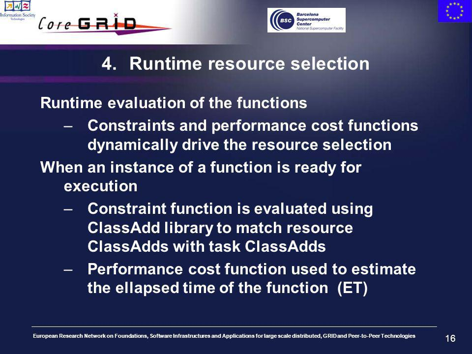 European Research Network on Foundations, Software Infrastructures and Applications for large scale distributed, GRID and Peer-to-Peer Technologies 16 4.Runtime resource selection Runtime evaluation of the functions –Constraints and performance cost functions dynamically drive the resource selection When an instance of a function is ready for execution –Constraint function is evaluated using ClassAdd library to match resource ClassAdds with task ClassAdds –Performance cost function used to estimate the ellapsed time of the function (ET)