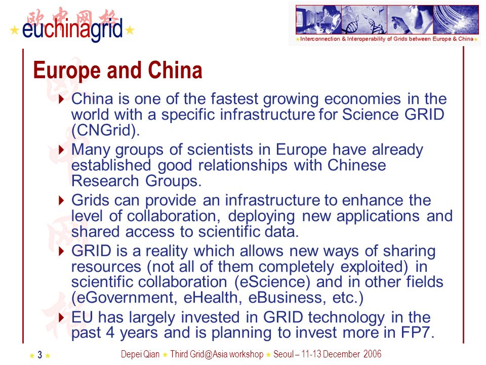 Depei Qian Third Grid@Asia workshop Seoul – 11-13 December 2006 3 Europe and China China is one of the fastest growing economies in the world with a specific infrastructure for Science GRID (CNGrid).