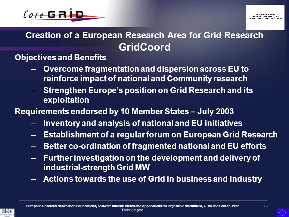 European Research Network on Foundations, Software Infrastructures and Applications for large scale distributed, GRID and Peer-to-Peer Technologies 11 Objectives and Benefits –Overcome fragmentation and dispersion across EU to reinforce impact of national and Community research –Strengthen Europes position on Grid Research and its exploitation Requirements endorsed by 10 Member States – July 2003 –Inventory and analysis of national and EU initiatives –Establishment of a regular forum on European Grid Research –Better co-ordination of fragmented national and EU efforts –Further investigation on the development and delivery of industrial-strength Grid MW –Actions towards the use of Grid in business and industry Creation of a European Research Area for Grid Research GridCoord