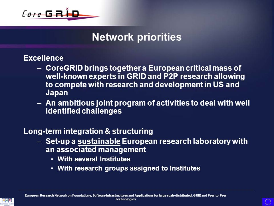 European Research Network on Foundations, Software Infrastructures and Applications for large scale distributed, GRID and Peer-to-Peer Technologies Network priorities Excellence –CoreGRID brings together a European critical mass of well-known experts in GRID and P2P research allowing to compete with research and development in US and Japan –An ambitious joint program of activities to deal with well identified challenges Long-term integration & structuring –Set-up a sustainable European research laboratory with an associated management With several Institutes With research groups assigned to Institutes